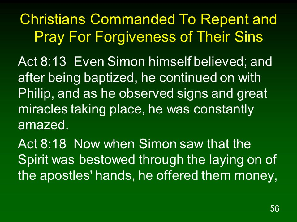 56 Christians Commanded To Repent and Pray For Forgiveness of Their Sins Act 8:13 Even Simon himself believed; and after being baptized, he continued