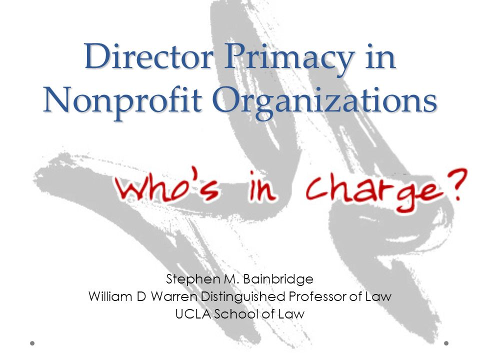 Director Primacy in Nonprofit Organizations Stephen M. Bainbridge William D Warren Distinguished Professor of Law UCLA School of Law