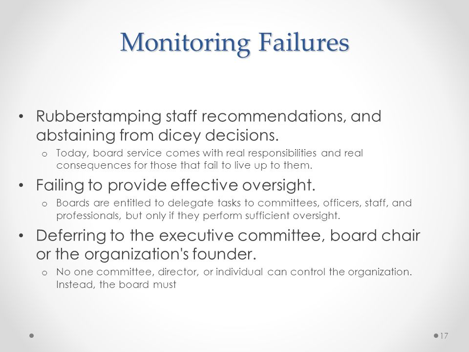 Monitoring Failures Rubberstamping staff recommendations, and abstaining from dicey decisions. o Today, board service comes with real responsibilities