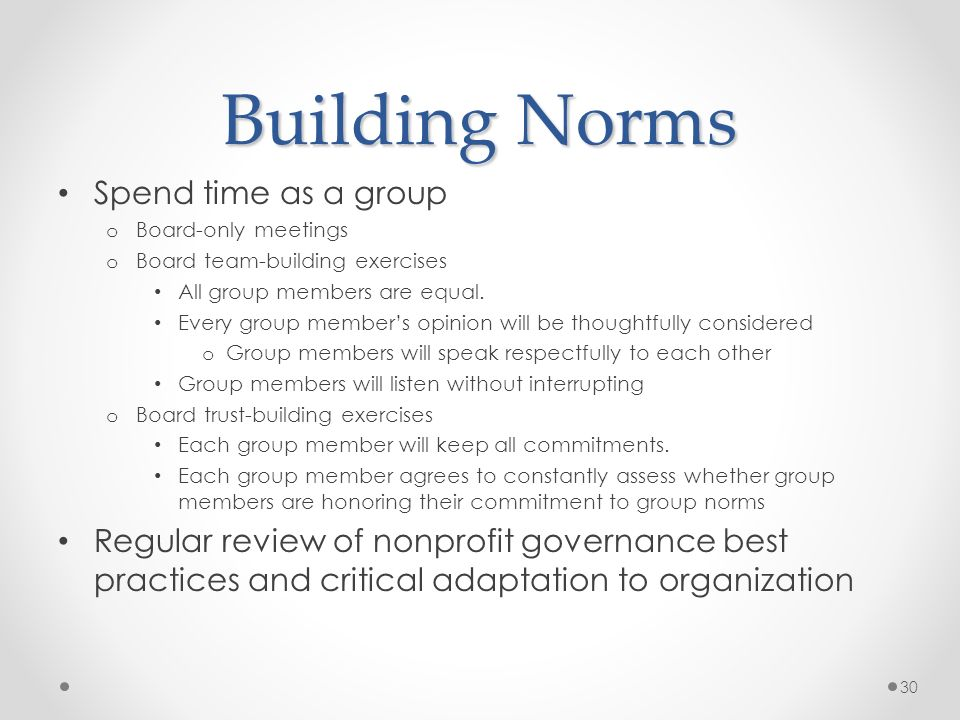Building Norms Spend time as a group o Board-only meetings o Board team-building exercises All group members are equal. Every group members opinion wi