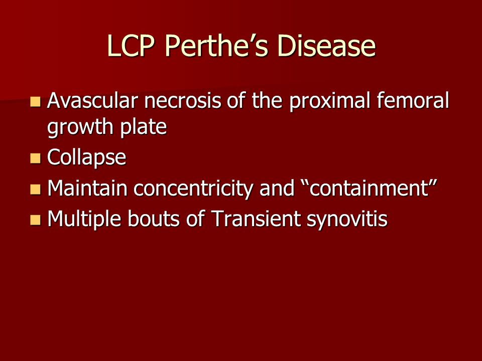 LCP Perthes Disease Avascular necrosis of the proximal femoral growth plate Avascular necrosis of the proximal femoral growth plate Collapse Collapse