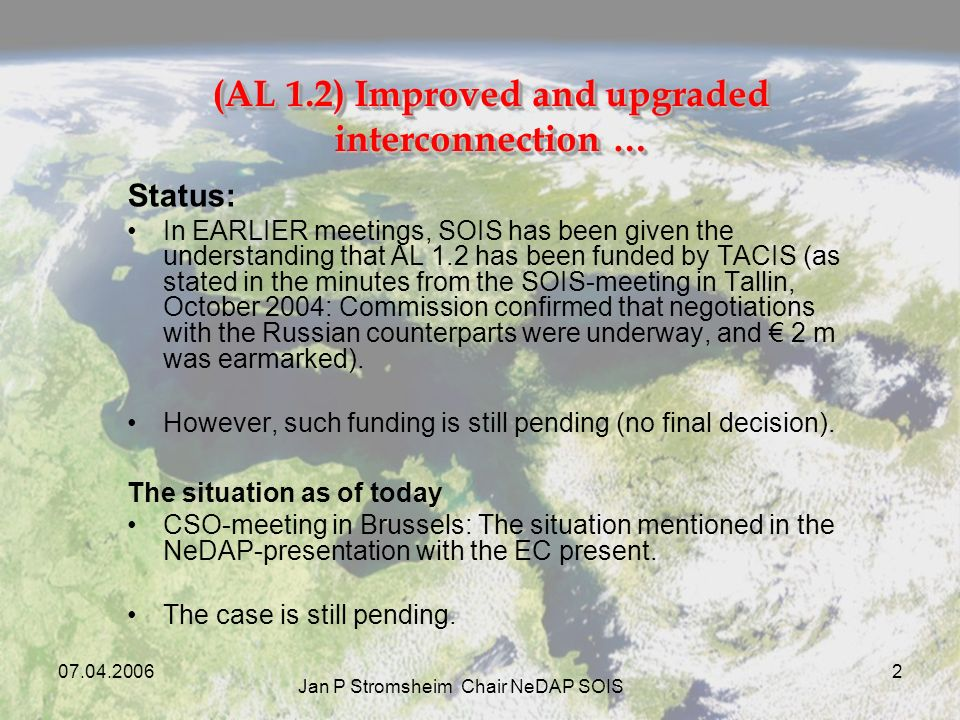 07.04.2006 Jan P Stromsheim Chair NeDAP SOIS 2 (AL 1.2) Improved and upgraded interconnection … Status: In EARLIER meetings, SOIS has been given the understanding that AL 1.2 has been funded by TACIS (as stated in the minutes from the SOIS-meeting in Tallin, October 2004: Commission confirmed that negotiations with the Russian counterparts were underway, and 2 m was earmarked).