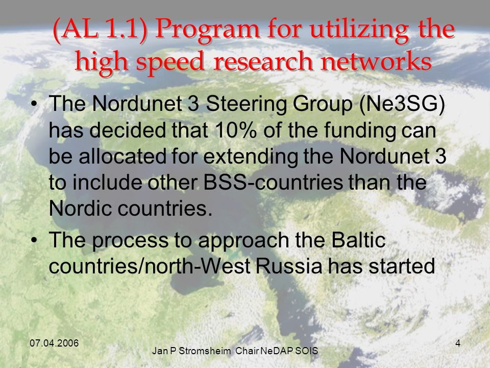 Jan P Stromsheim Chair NeDAP SOIS 4 (AL 1.1) Program for utilizing the high speed research networks The Nordunet 3 Steering Group (Ne3SG) has decided that 10% of the funding can be allocated for extending the Nordunet 3 to include other BSS-countries than the Nordic countries.