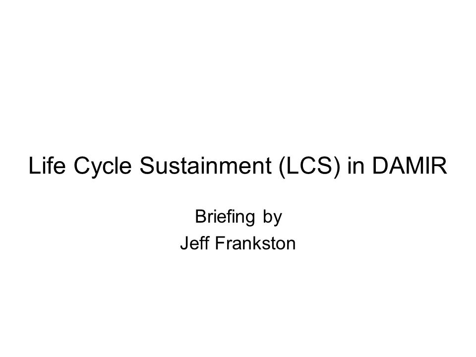 Life Cycle Sustainment (LCS) in DAMIR Briefing by Jeff Frankston
