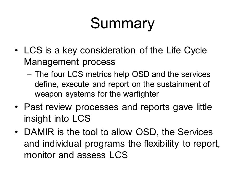 Summary LCS is a key consideration of the Life Cycle Management process –The four LCS metrics help OSD and the services define, execute and report on the sustainment of weapon systems for the warfighter Past review processes and reports gave little insight into LCS DAMIR is the tool to allow OSD, the Services and individual programs the flexibility to report, monitor and assess LCS