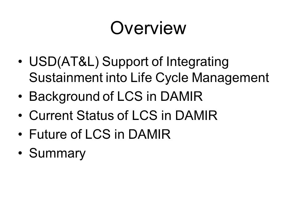 Overview USD(AT&L) Support of Integrating Sustainment into Life Cycle Management Background of LCS in DAMIR Current Status of LCS in DAMIR Future of LCS in DAMIR Summary
