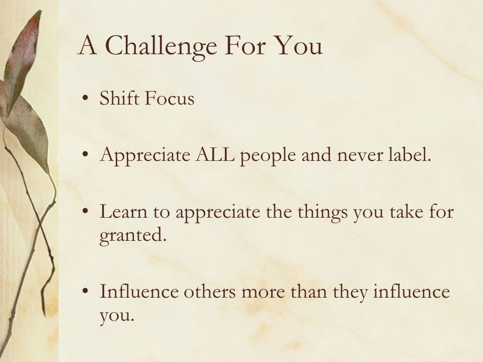 A Challenge For You Shift Focus Appreciate ALL people and never label. Learn to appreciate the things you take for granted. Influence others more than