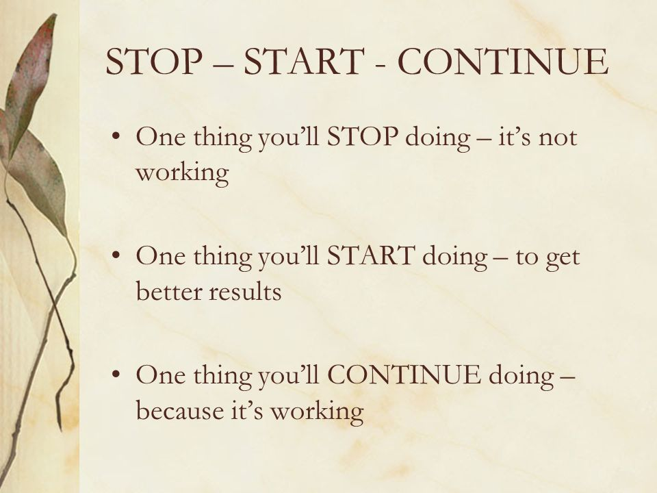STOP – START - CONTINUE One thing youll STOP doing – its not working One thing youll START doing – to get better results One thing youll CONTINUE doin