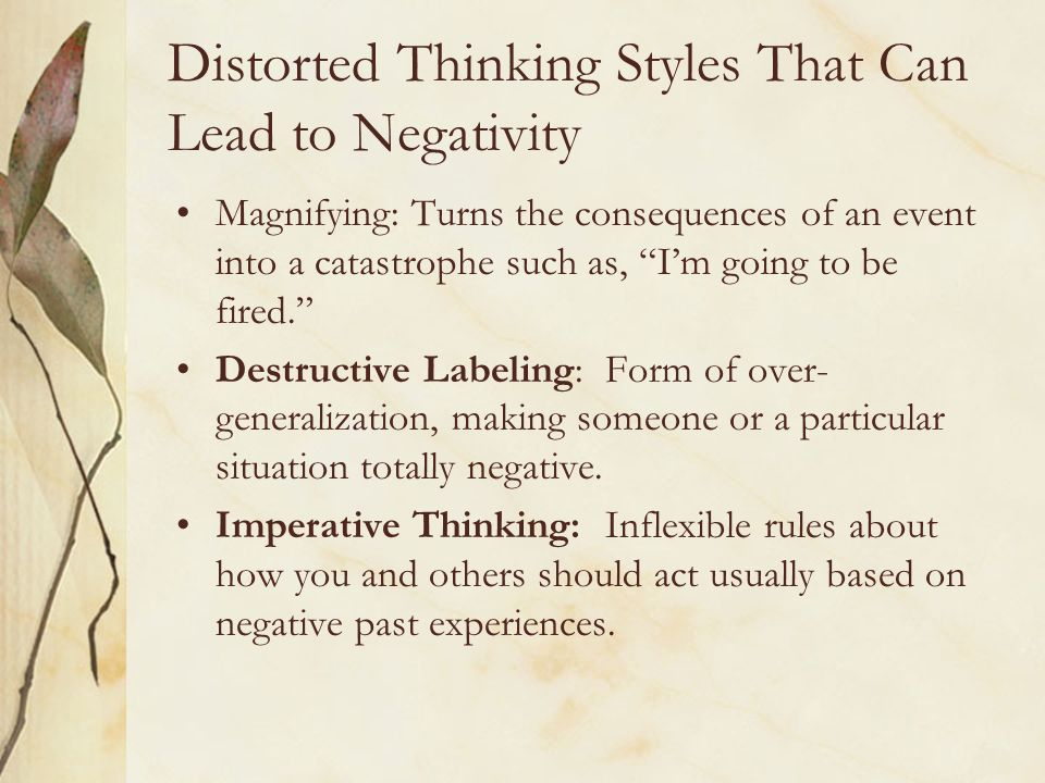 Distorted Thinking Styles That Can Lead to Negativity Magnifying: Turns the consequences of an event into a catastrophe such as, Im going to be fired.