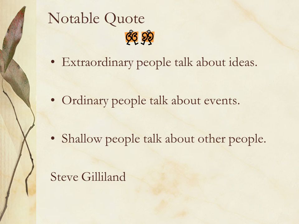 Notable Quote Extraordinary people talk about ideas. Ordinary people talk about events. Shallow people talk about other people. Steve Gilliland