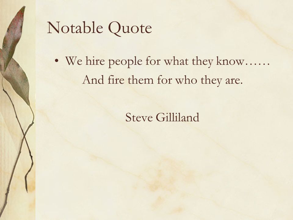 Notable Quote We hire people for what they know…… And fire them for who they are. Steve Gilliland