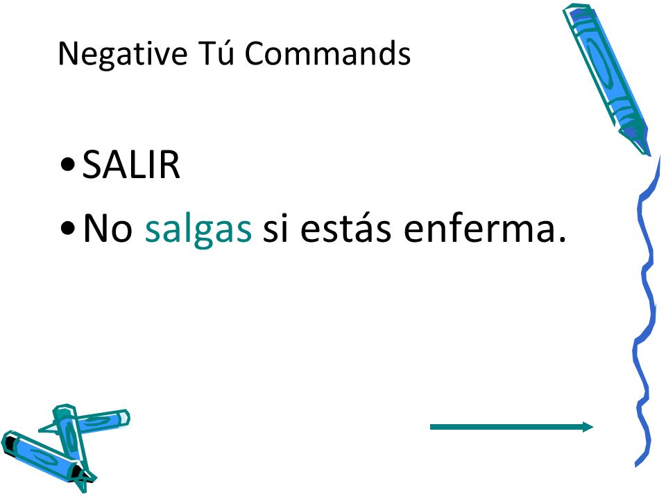 Negative Tú Commands The same rule applies to verbs whose present tense yo form ends in –go, -zco, - yo, and –jo.
