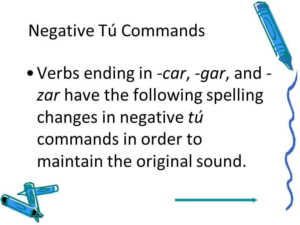 Negative Tú Commands Notice that -ar verbs take the ending -es and that -er verbs take the ending -as. In stem-changing verbs the stem change remains.