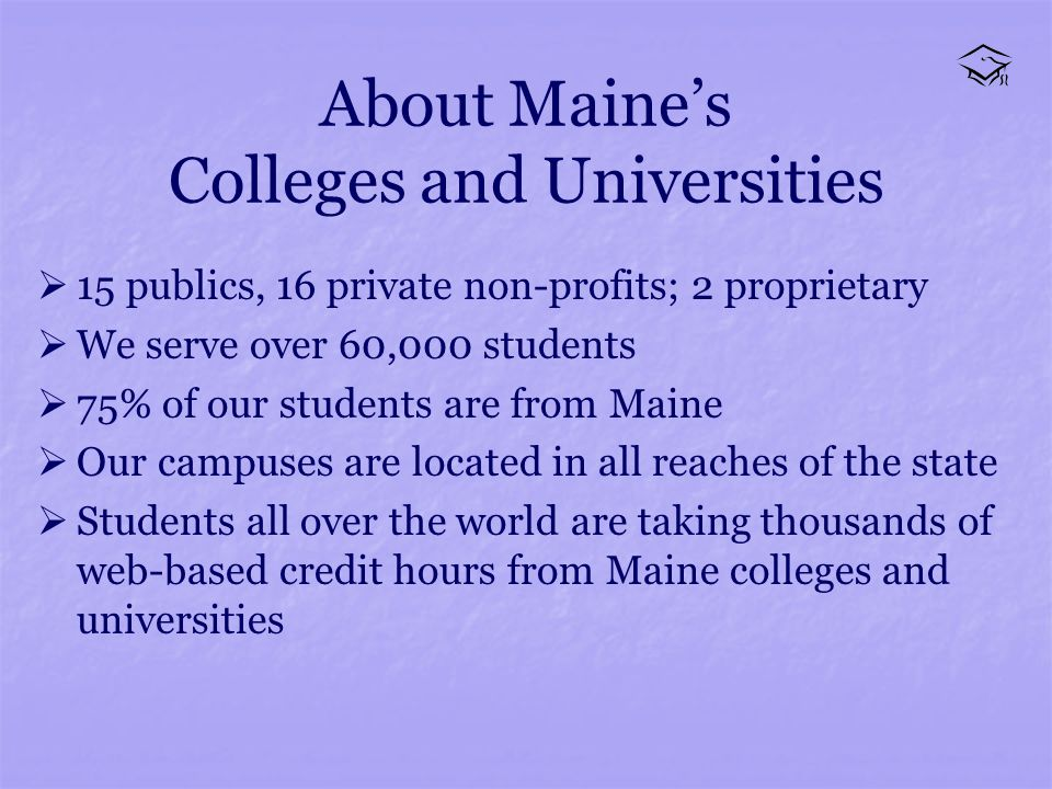 About Maines Colleges and Universities 15 publics, 16 private non-profits; 2 proprietary We serve over 60,000 students 75% of our students are from Maine Our campuses are located in all reaches of the state Students all over the world are taking thousands of web-based credit hours from Maine colleges and universities