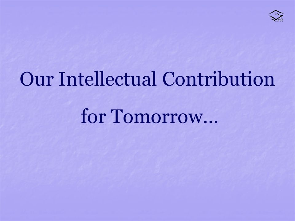 Our Intellectual Contribution for Tomorrow…