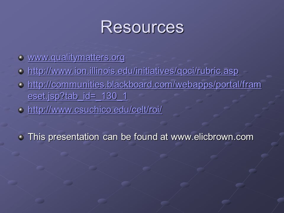 Resources www.qualitymatters.org http://www.ion.illinois.edu/initiatives/qoci/rubric.asp http://communities.blackboard.com/webapps/portal/fram eset.jsp tab_id=_130_1 http://communities.blackboard.com/webapps/portal/fram eset.jsp tab_id=_130_1 http://www.csuchico.edu/celt/roi/ This presentation can be found at www.elicbrown.com