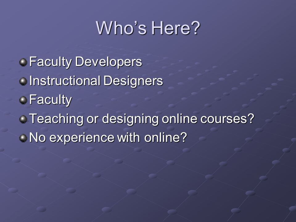 Whos Here. Faculty Developers Instructional Designers Faculty Teaching or designing online courses.