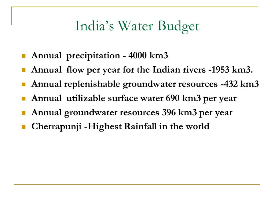 Indias Water Budget Annual precipitation - 4000 km3 Annual flow per year for the Indian rivers -1953 km3. Annual replenishable groundwater resources -