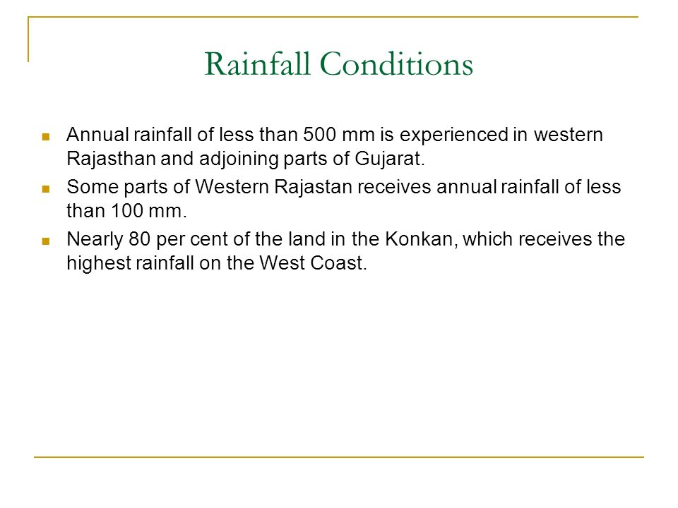 Rainfall Conditions Annual rainfall of less than 500 mm is experienced in western Rajasthan and adjoining parts of Gujarat. Some parts of Western Raja