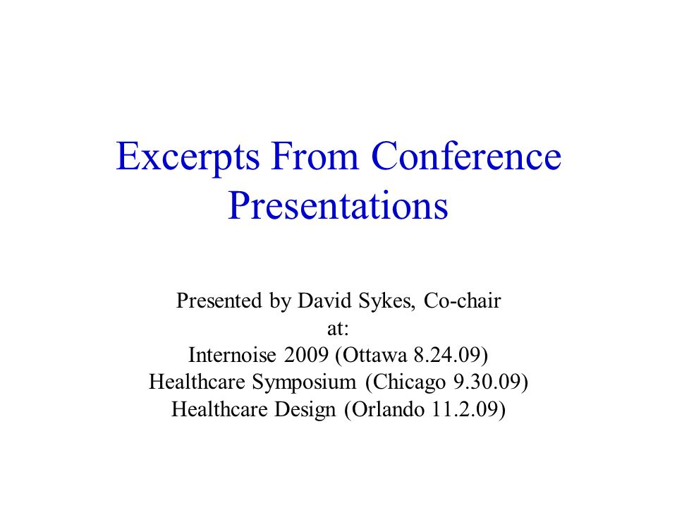 Excerpts From Conference Presentations Presented by David Sykes, Co-chair at: Internoise 2009 (Ottawa 8.24.09) Healthcare Symposium (Chicago 9.30.09) Healthcare Design (Orlando 11.2.09)