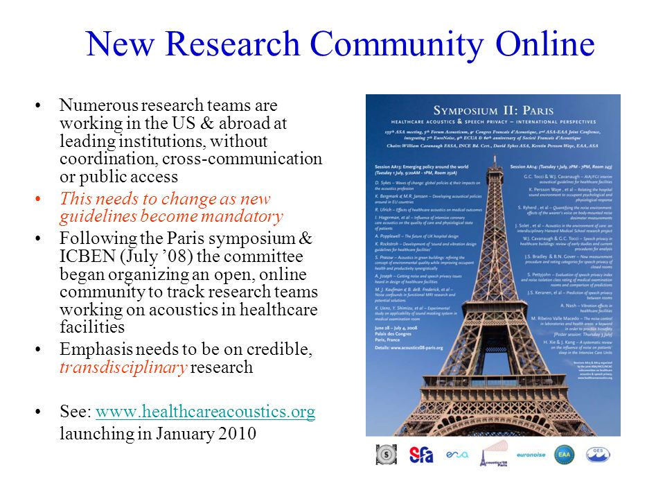About The New Online Community www.healthcareacoustics.org/research Mission: Encourage transdisciplinary, clinical research on healthcare acoustics by enabling direct dialog & networking between foundations, agencies, AHJs, research institutions, HCOs, clinicians, research teams, professional & industry groups, and businesses (launching January 2010)