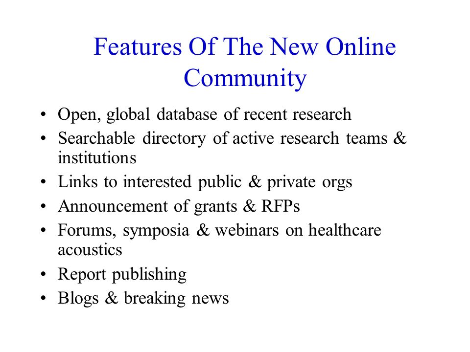Features Of The New Online Community Open, global database of recent research Searchable directory of active research teams & institutions Links to interested public & private orgs Announcement of grants & RFPs Forums, symposia & webinars on healthcare acoustics Report publishing Blogs & breaking news