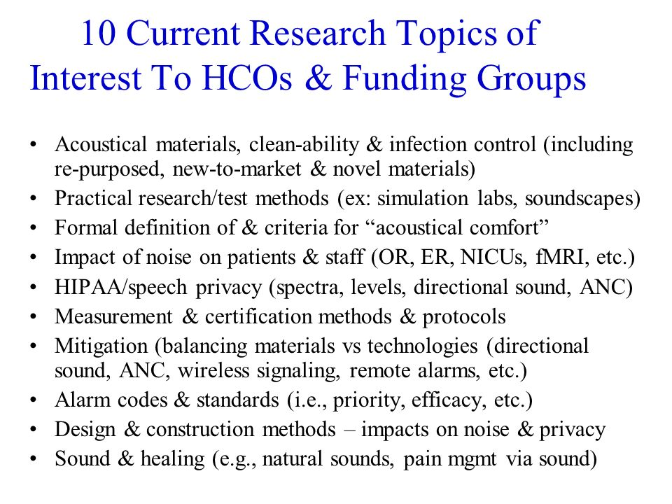 10 Current Research Topics of Interest To HCOs & Funding Groups Acoustical materials, clean-ability & infection control (including re-purposed, new-to-market & novel materials) Practical research/test methods (ex: simulation labs, soundscapes) Formal definition of & criteria for acoustical comfort Impact of noise on patients & staff (OR, ER, NICUs, fMRI, etc.) HIPAA/speech privacy (spectra, levels, directional sound, ANC) Measurement & certification methods & protocols Mitigation (balancing materials vs technologies (directional sound, ANC, wireless signaling, remote alarms, etc.) Alarm codes & standards (i.e., priority, efficacy, etc.) Design & construction methods – impacts on noise & privacy Sound & healing (e.g., natural sounds, pain mgmt via sound)
