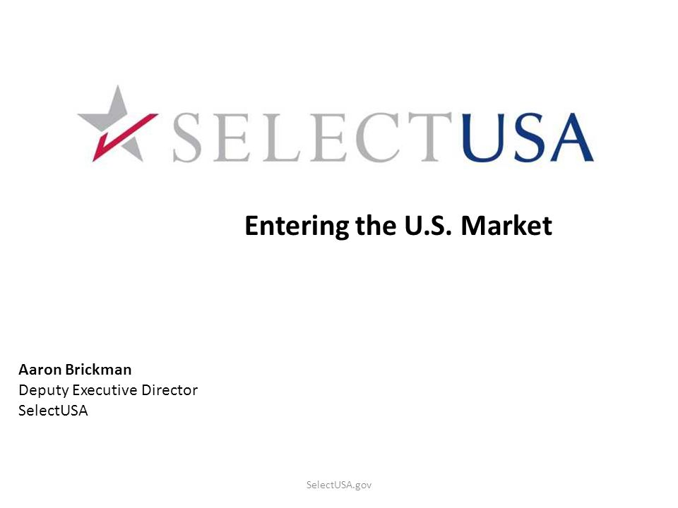SelectUSA.gov Entering the U.S. Market Aaron Brickman Deputy Executive Director SelectUSA
