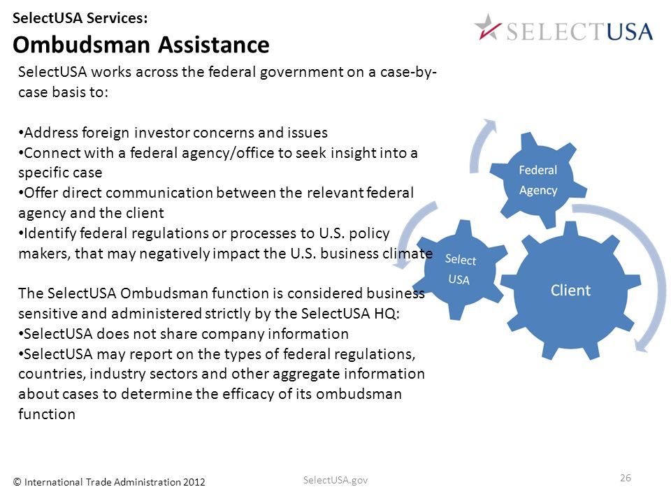 SelectUSA Services: Ombudsman Assistance SelectUSA works across the federal government on a case-by- case basis to: Address foreign investor concerns