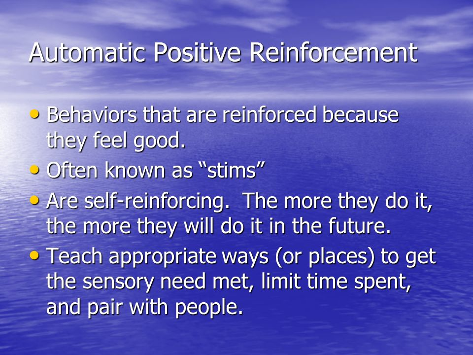 Automatic Positive Reinforcement Behaviors that are reinforced because they feel good. Behaviors that are reinforced because they feel good. Often kno