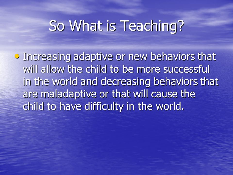 So What is Teaching? Increasing adaptive or new behaviors that will allow the child to be more successful in the world and decreasing behaviors that a