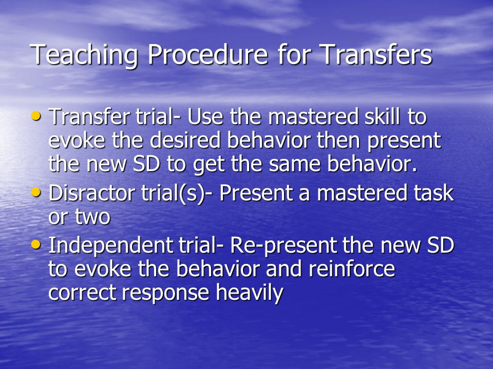 Teaching Procedure for Transfers Transfer trial- Use the mastered skill to evoke the desired behavior then present the new SD to get the same behavior