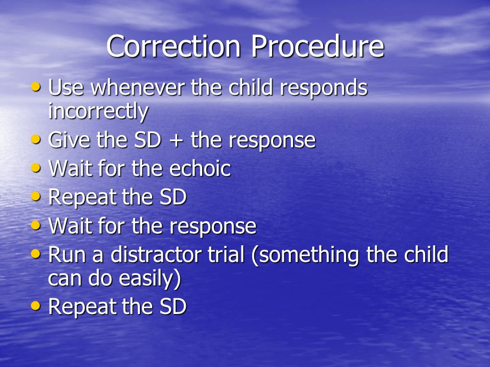 Correction Procedure Use whenever the child responds incorrectly Use whenever the child responds incorrectly Give the SD + the response Give the SD +