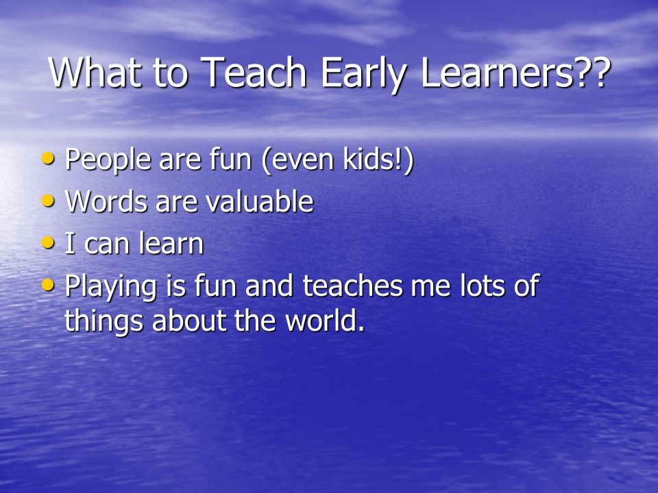 What to Teach Early Learners?? People are fun (even kids!) People are fun (even kids!) Words are valuable Words are valuable I can learn I can learn P