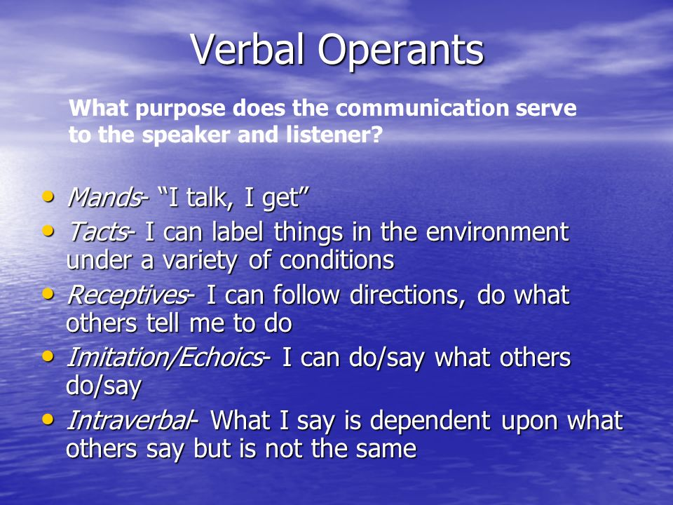 Verbal Operants Mands- I talk, I get Mands- I talk, I get Tacts- I can label things in the environment under a variety of conditions Tacts- I can labe