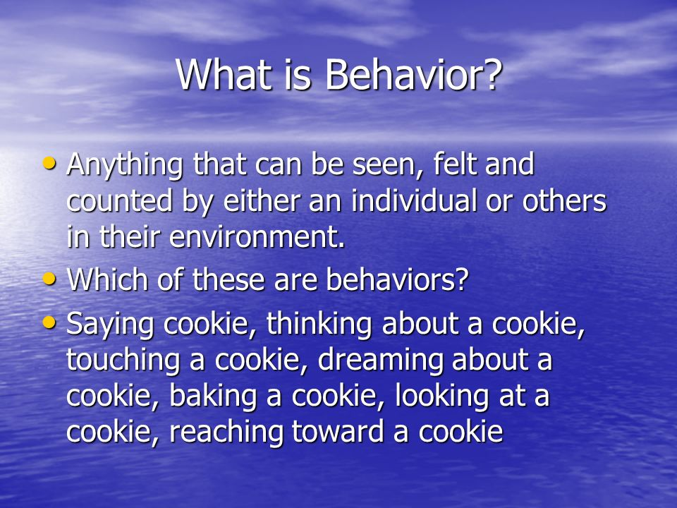 What is Behavior? Anything that can be seen, felt and counted by either an individual or others in their environment. Anything that can be seen, felt