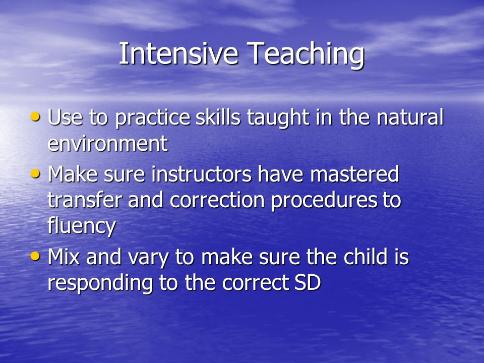 Intensive Teaching Use to practice skills taught in the natural environment Use to practice skills taught in the natural environment Make sure instruc