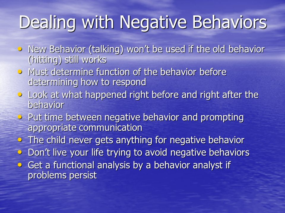 Dealing with Negative Behaviors New Behavior (talking) wont be used if the old behavior (hitting) still works New Behavior (talking) wont be used if t