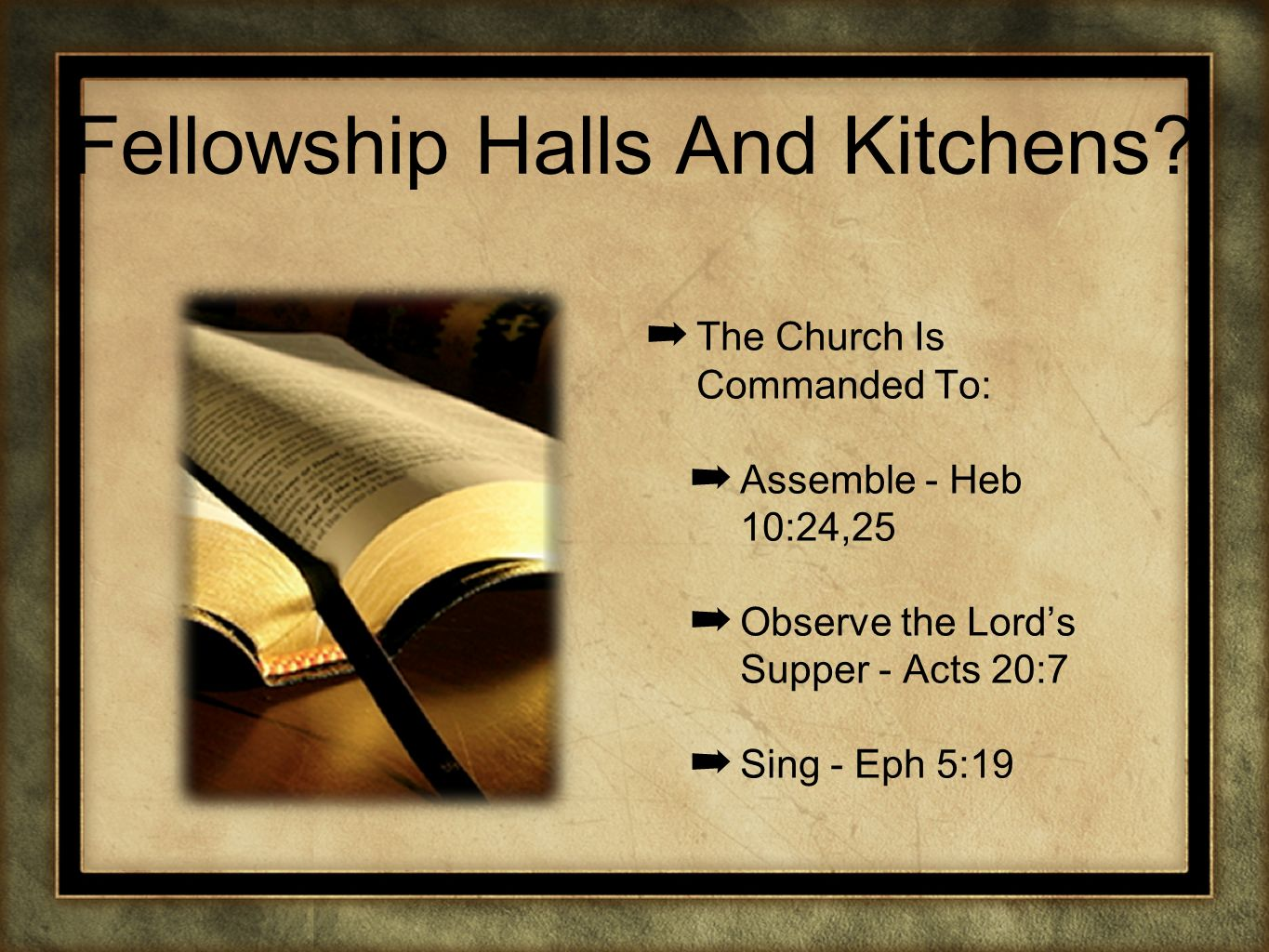 Fellowship Halls And Kitchens? The Church Is Commanded To: Assemble - Heb 10:24,25 Observe the Lords Supper - Acts 20:7 Sing - Eph 5:19