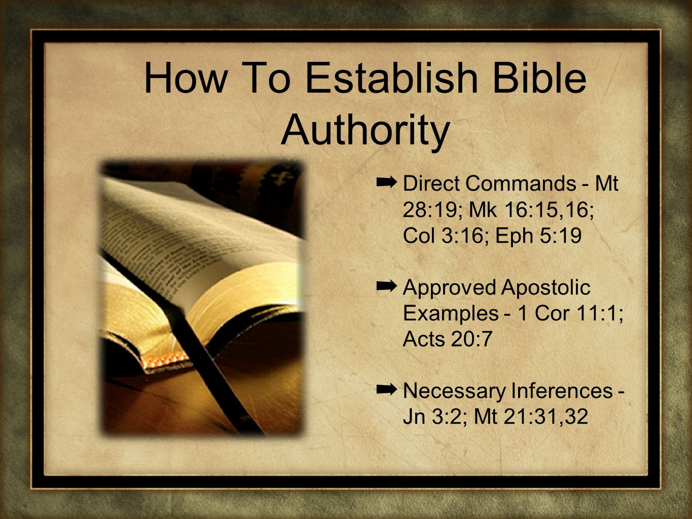 How To Establish Bible Authority Direct Commands - Mt 28:19; Mk 16:15,16; Col 3:16; Eph 5:19 Approved Apostolic Examples - 1 Cor 11:1; Acts 20:7 Neces