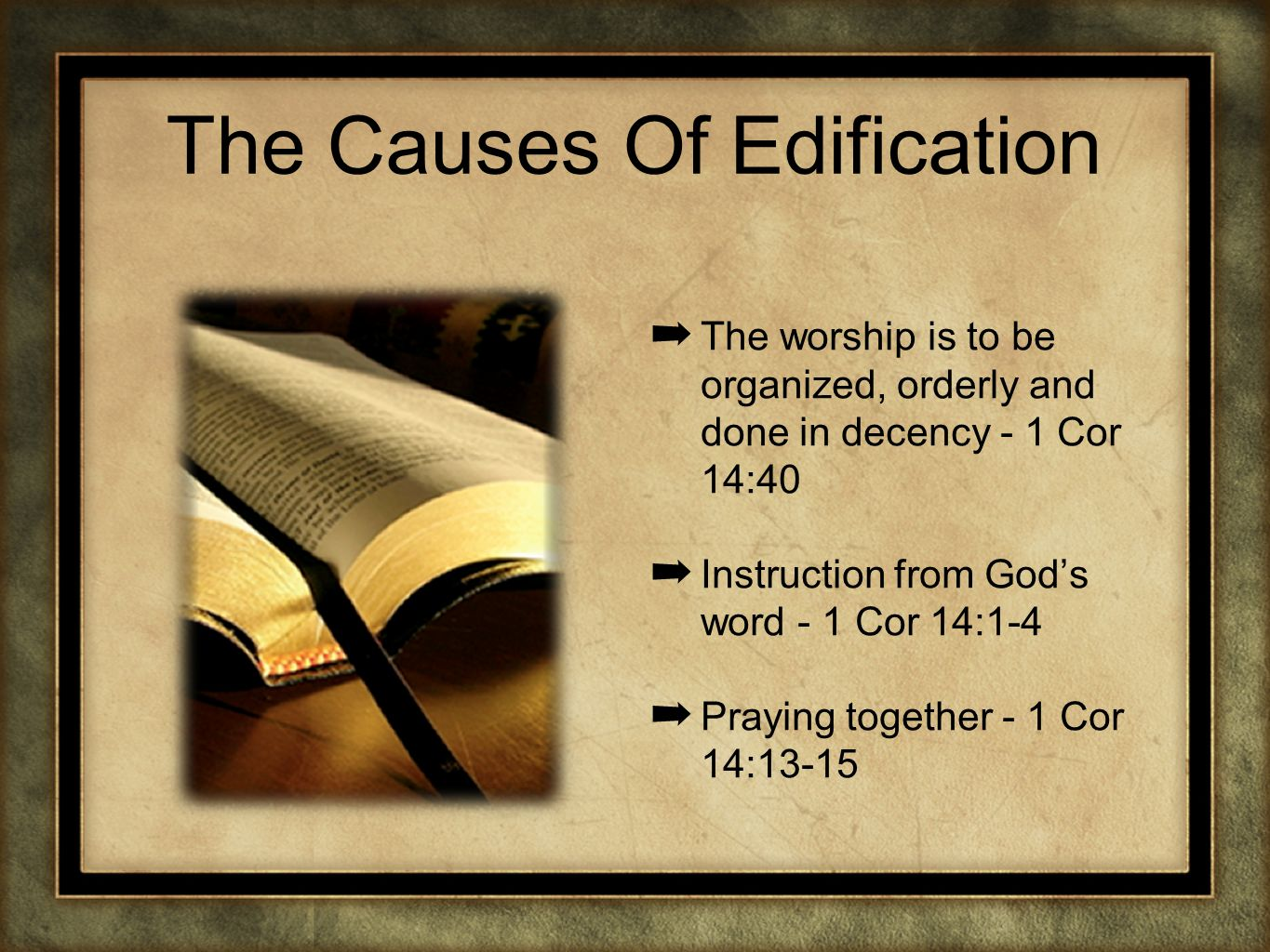 The Causes Of Edification The worship is to be organized, orderly and done in decency - 1 Cor 14:40 Instruction from Gods word - 1 Cor 14:1-4 Praying