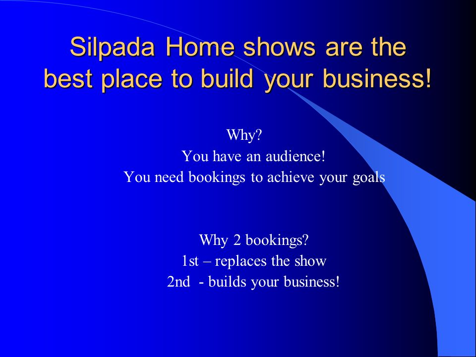 You need ENOUGH bookings Recommendation – 2 home show a week WHY? You get good at what you do You meet lots of prospects You set a standard for your t