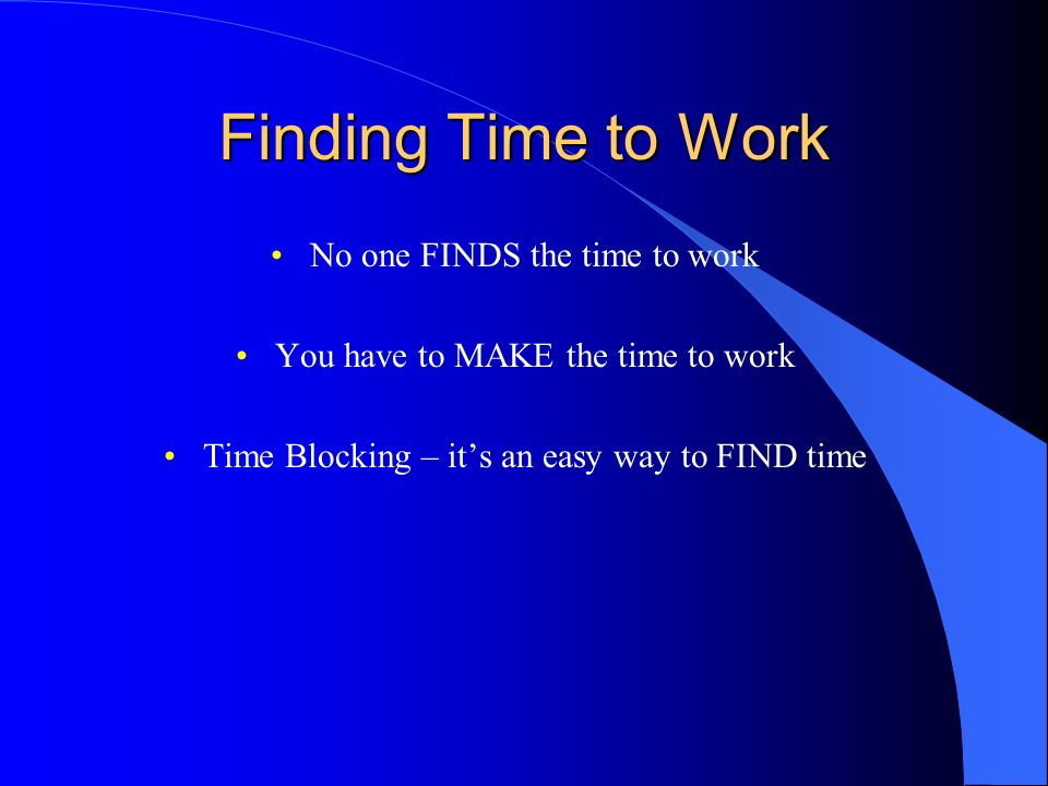 Finding Time to Work No one FINDS the time to work You have to MAKE the time to work Time Blocking – its an easy way to FIND time