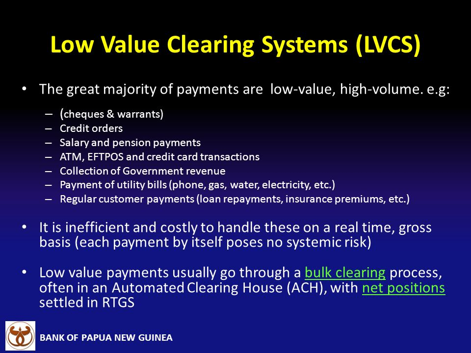 BANK OF PAPUA NEW GUINEA Low Value Clearing Systems (LVCS) The great majority of payments are low-value, high-volume. e.g: – ( cheques & warrants) – C