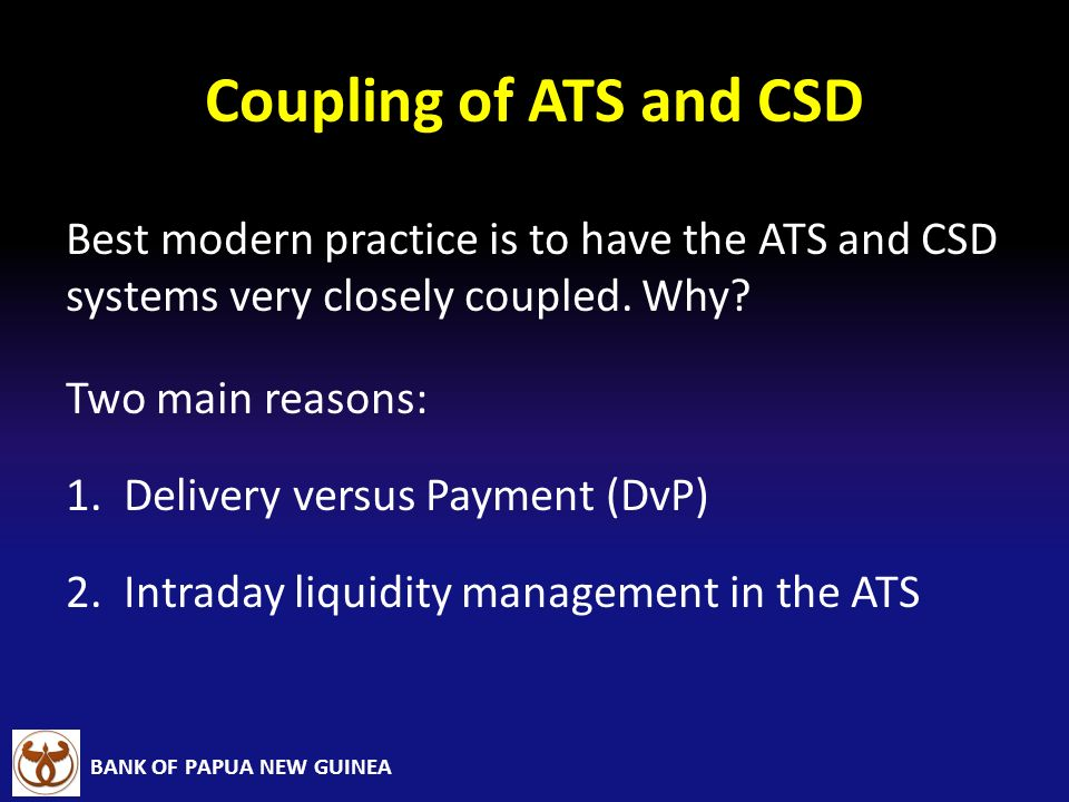 BANK OF PAPUA NEW GUINEA Coupling of ATS and CSD Best modern practice is to have the ATS and CSD systems very closely coupled. Why? Two main reasons: