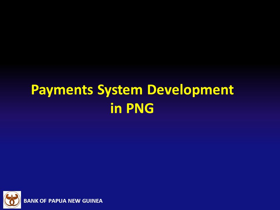 BANK OF PAPUA NEW GUINEA Payments System Development in PNG