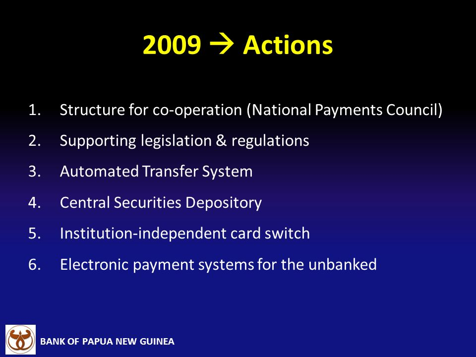 BANK OF PAPUA NEW GUINEA 2009 Actions 1.Structure for co-operation (National Payments Council) 2.Supporting legislation & regulations 3.Automated Tran