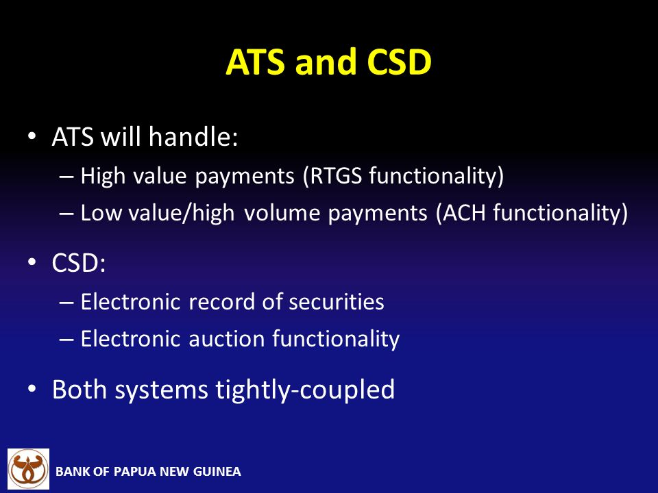 BANK OF PAPUA NEW GUINEA ATS and CSD ATS will handle: – High value payments (RTGS functionality) – Low value/high volume payments (ACH functionality)