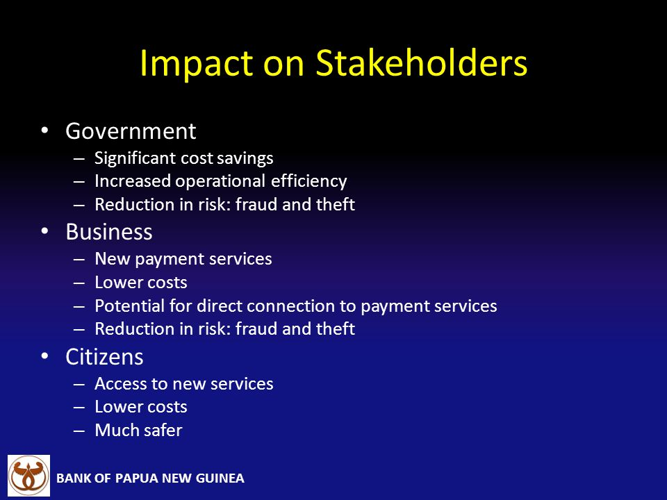 BANK OF PAPUA NEW GUINEA Impact on Stakeholders Government – Significant cost savings – Increased operational efficiency – Reduction in risk: fraud an