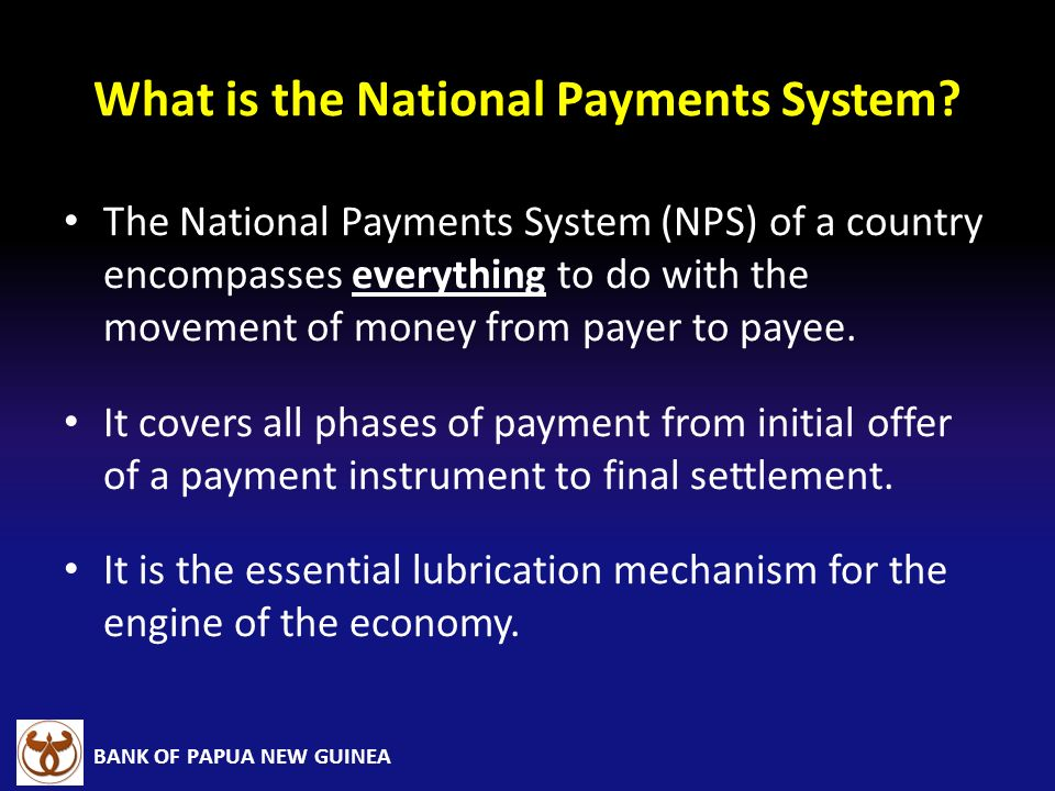 BANK OF PAPUA NEW GUINEA What is the National Payments System? The National Payments System (NPS) of a country encompasses everything to do with the m